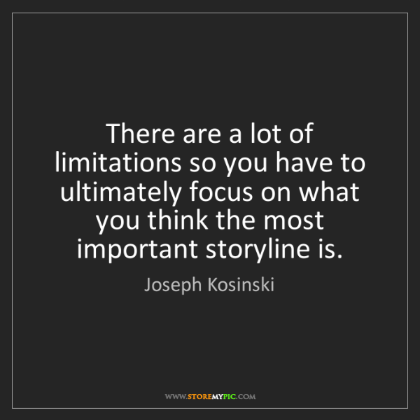 Joseph Kosinski: There are a lot of limitations so you have to ultimately...