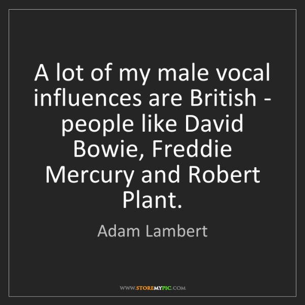 Adam Lambert: A lot of my male vocal influences are British - people...
