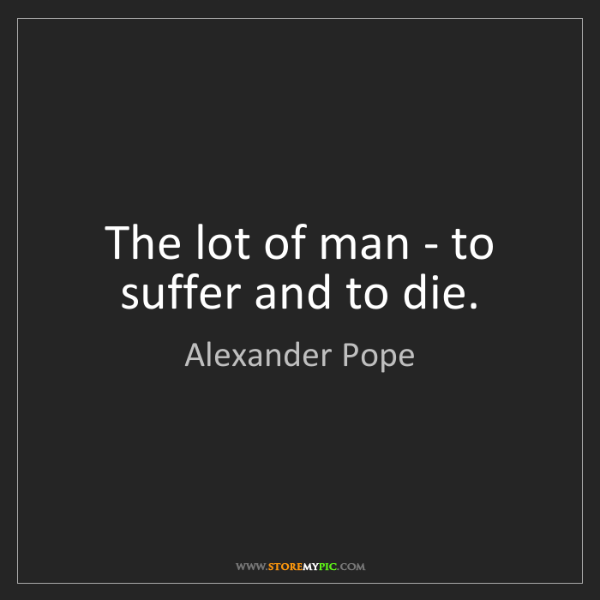 Alexander Pope: The lot of man - to suffer and to die.