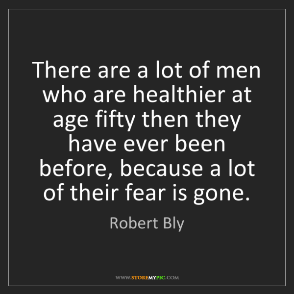 Robert Bly: There are a lot of men who are healthier at age fifty...