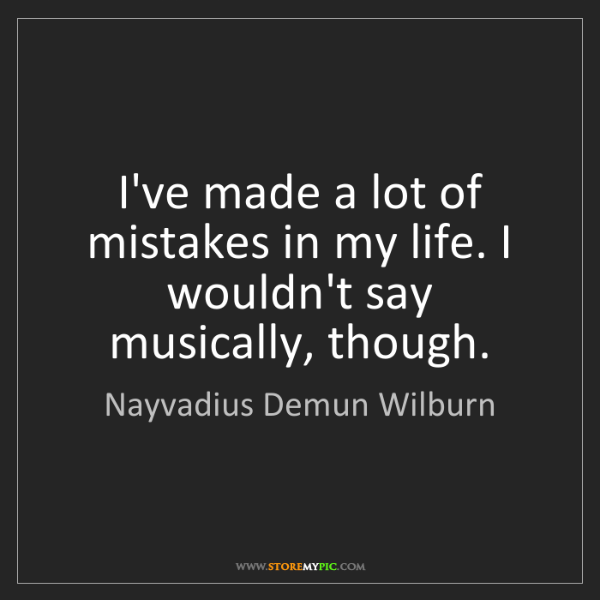 Nayvadius Demun Wilburn: I've made a lot of mistakes in my life. I wouldn't say...
