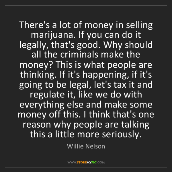 Willie Nelson: There's a lot of money in selling marijuana. If you can...