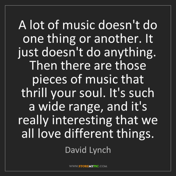 David Lynch: A lot of music doesn't do one thing or another. It just...