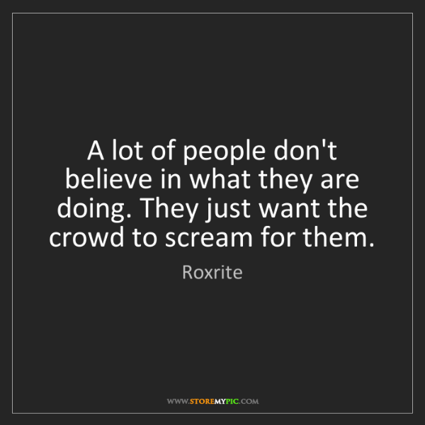 Roxrite: A lot of people don't believe in what they are doing....