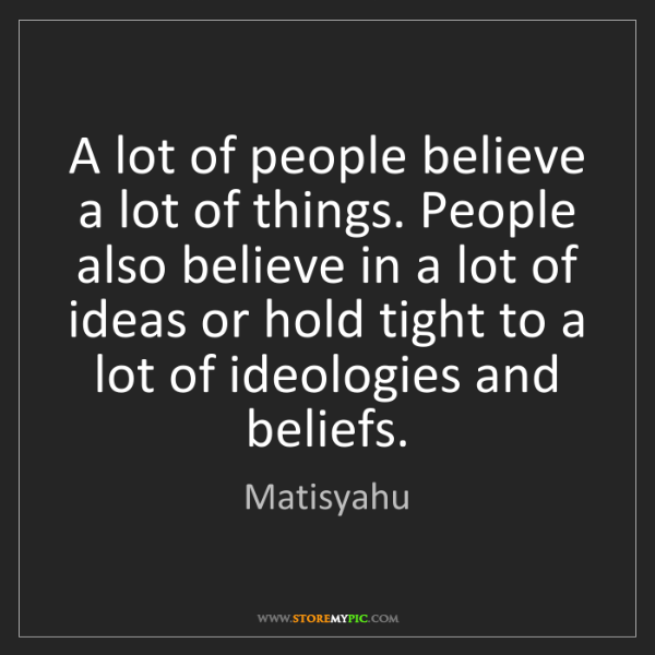 Matisyahu: A lot of people believe a lot of things. People also...