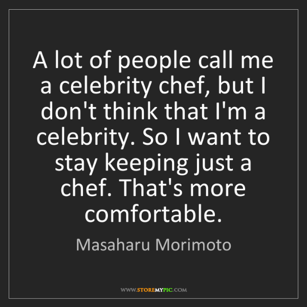 Masaharu Morimoto: A lot of people call me a celebrity chef, but I don't...