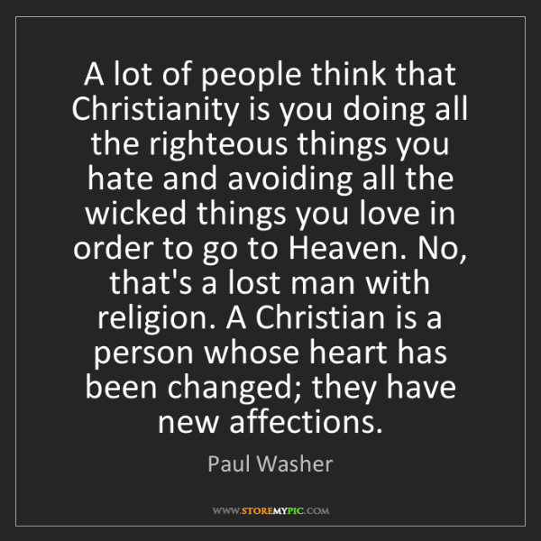 Paul Washer: A lot of people think that Christianity is you doing...