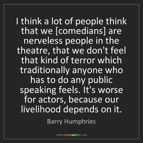 Barry Humphries: I think a lot of people think that we [comedians] are...
