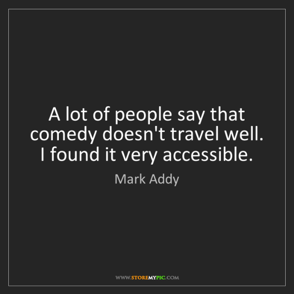 Mark Addy: A lot of people say that comedy doesn't travel well....
