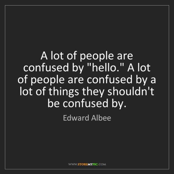 "Edward Albee: A lot of people are confused by ""hello."" A lot of people..."