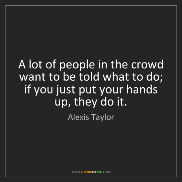 Alexis Taylor: A lot of people in the crowd want to be told what to...