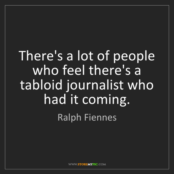 Ralph Fiennes: There's a lot of people who feel there's a tabloid journalist...