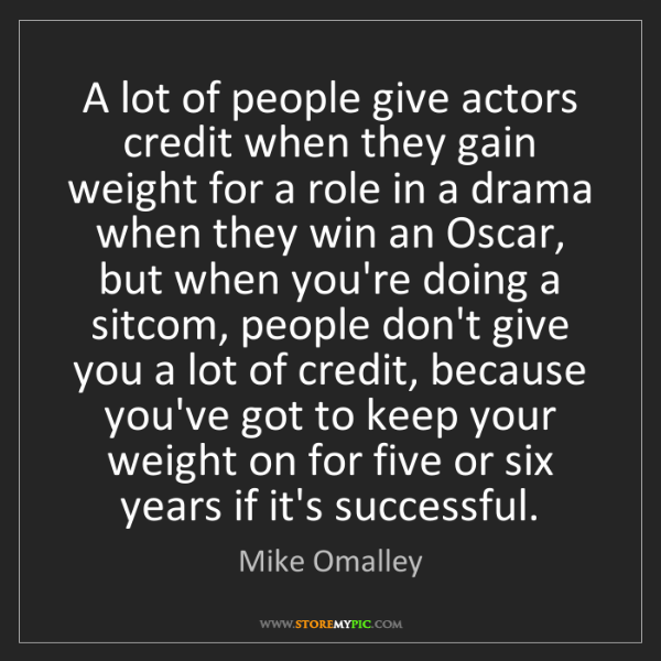 Mike Omalley: A lot of people give actors credit when they gain weight...
