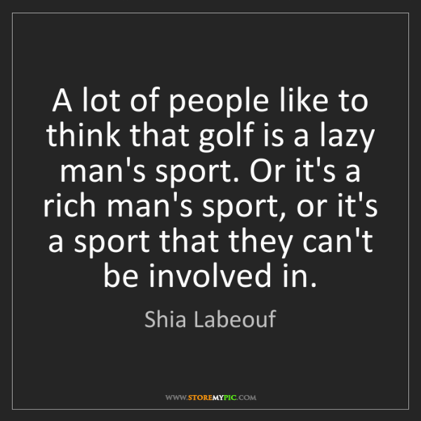 Shia Labeouf: A lot of people like to think that golf is a lazy man's...