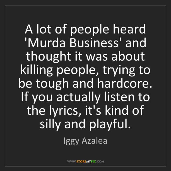 Iggy Azalea: A lot of people heard 'Murda Business' and thought it...