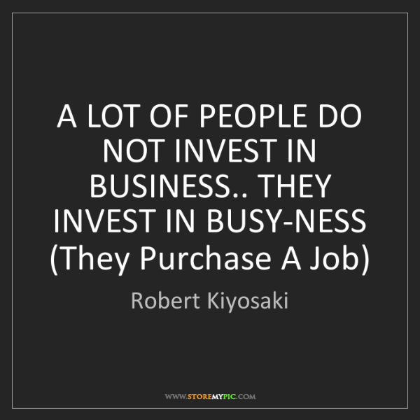 Robert Kiyosaki: A LOT OF PEOPLE DO NOT INVEST IN BUSINESS.. THEY INVEST...