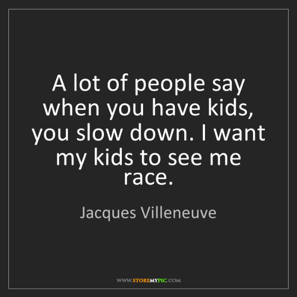 Jacques Villeneuve: A lot of people say when you have kids, you slow down....