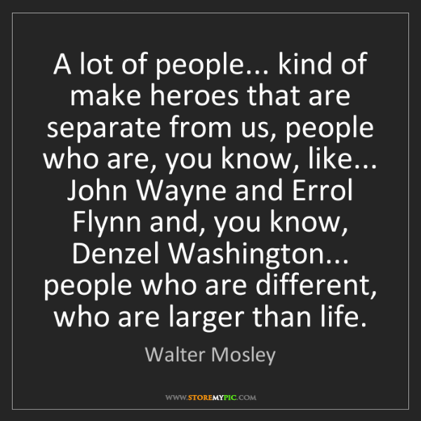 Walter Mosley: A lot of people... kind of make heroes that are separate...