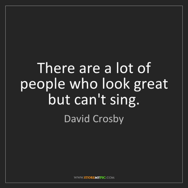 David Crosby: There are a lot of people who look great but can't sing.