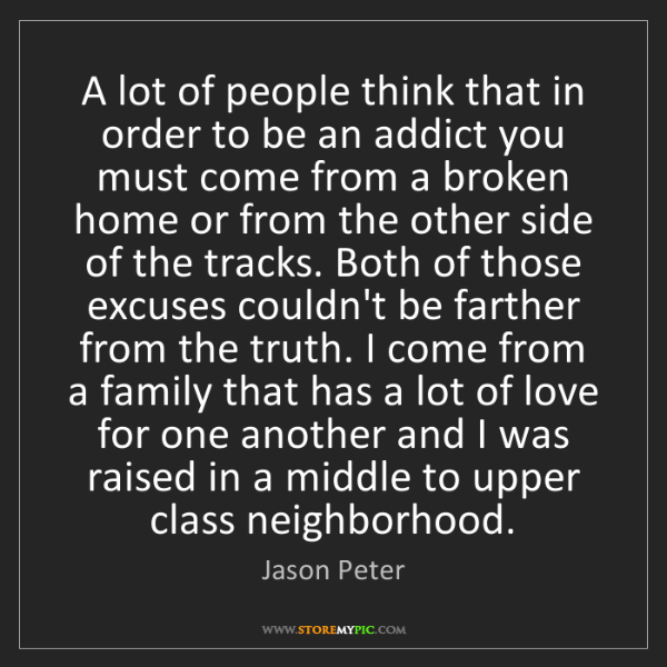 Jason Peter: A lot of people think that in order to be an addict you...