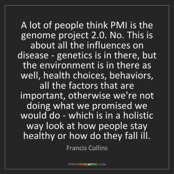 Francis Collins: A lot of people think PMI is the genome project 2.0....