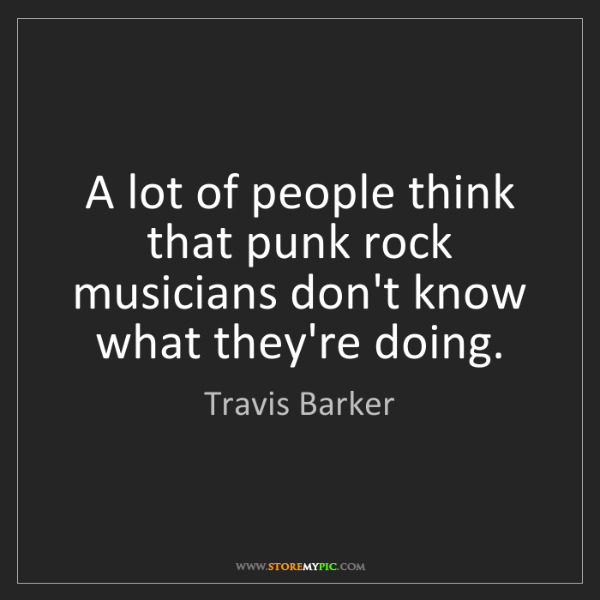 Travis Barker: A lot of people think that punk rock musicians don't...
