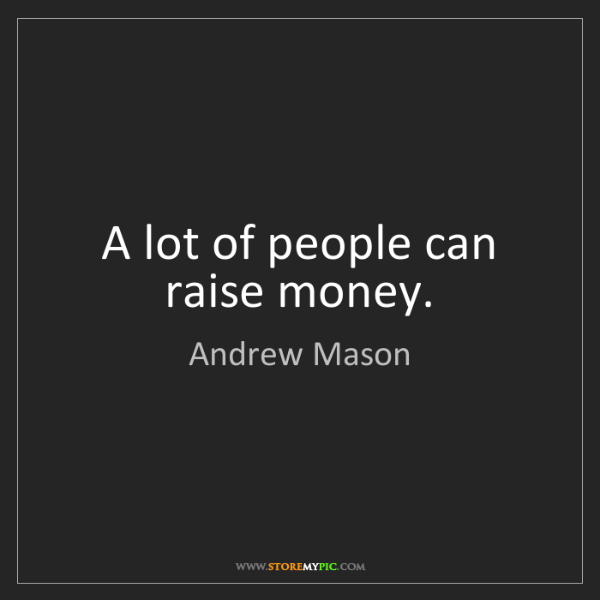 Andrew Mason: A lot of people can raise money.