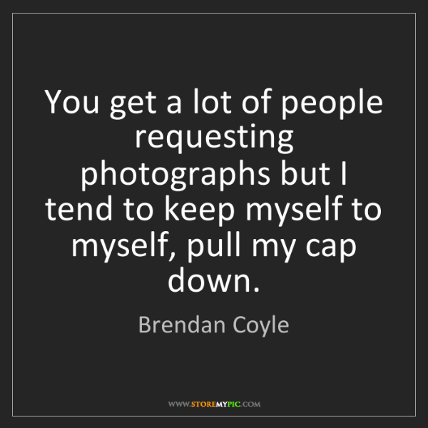 Brendan Coyle: You get a lot of people requesting photographs but I...