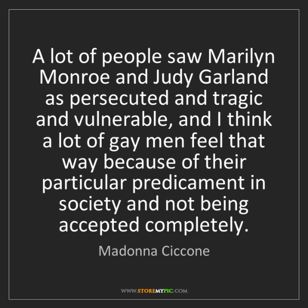 Madonna Ciccone: A lot of people saw Marilyn Monroe and Judy Garland as...