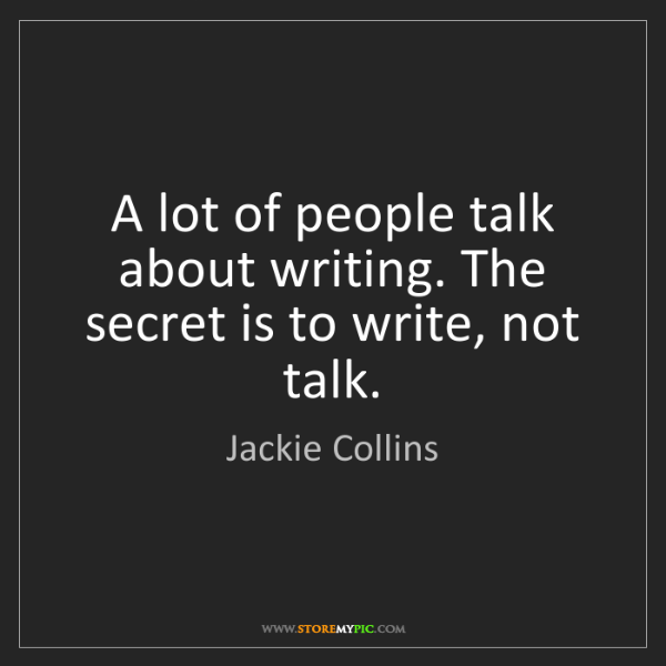 Jackie Collins: A lot of people talk about writing. The secret is to...