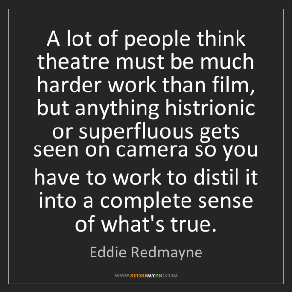 Eddie Redmayne: A lot of people think theatre must be much harder work...