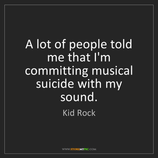 Kid Rock: A lot of people told me that I'm committing musical suicide...