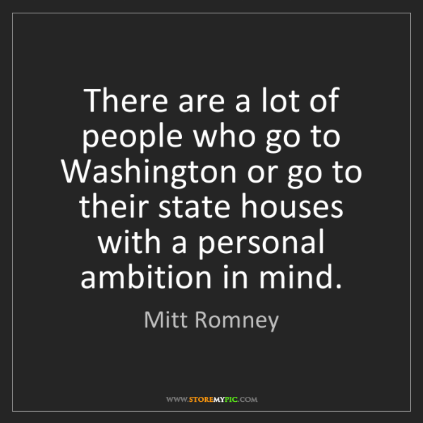 Mitt Romney: There are a lot of people who go to Washington or go...