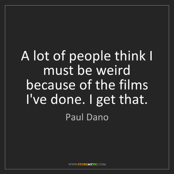 Paul Dano: A lot of people think I must be weird because of the...
