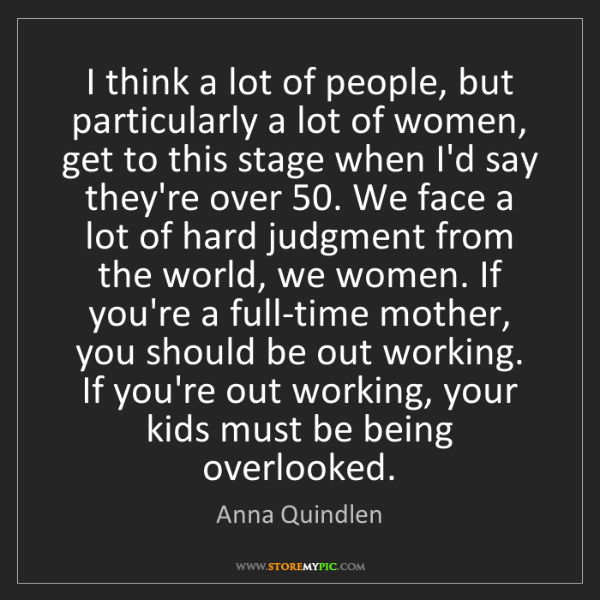 Anna Quindlen: I think a lot of people, but particularly a lot of women,...
