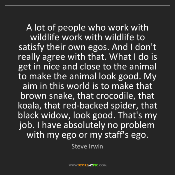 Steve Irwin: A lot of people who work with wildlife work with wildlife...