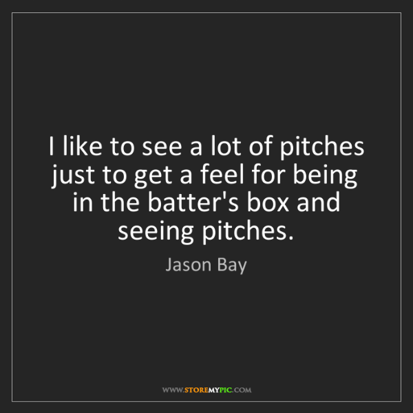 Jason Bay: I like to see a lot of pitches just to get a feel for...