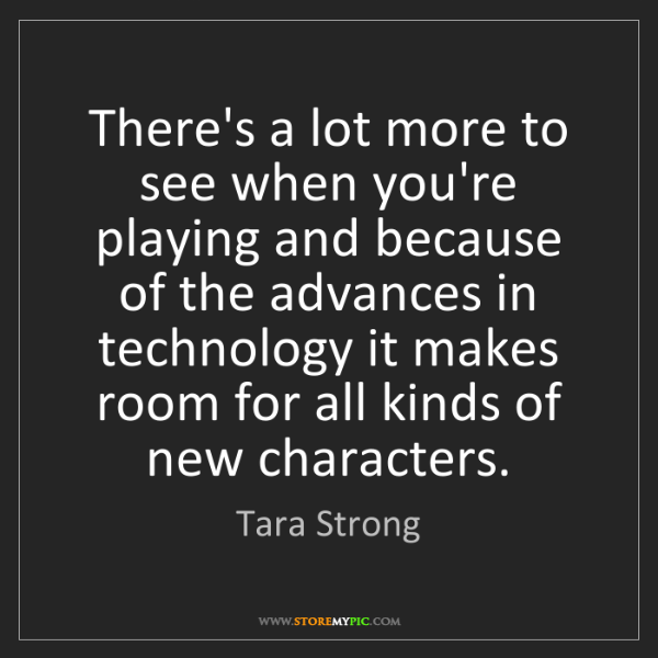 Tara Strong: There's a lot more to see when you're playing and because...