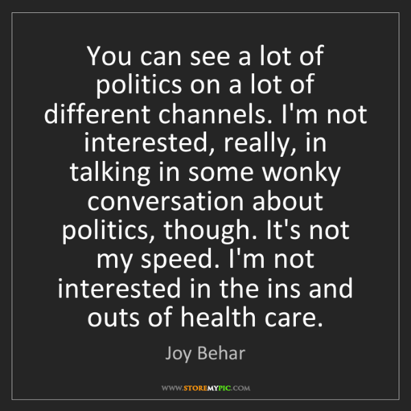 Joy Behar: You can see a lot of politics on a lot of different channels....
