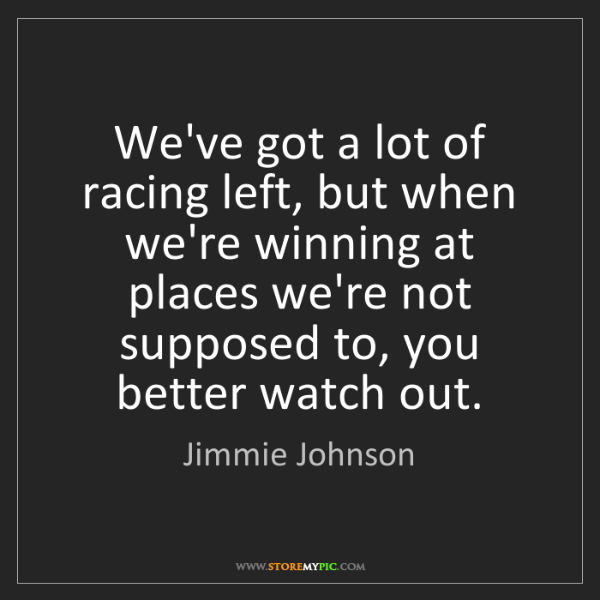 Jimmie Johnson: We've got a lot of racing left, but when we're winning...