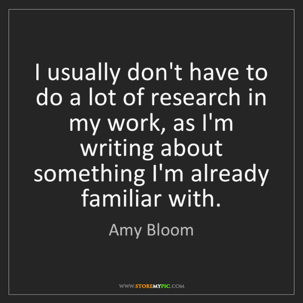 Amy Bloom: I usually don't have to do a lot of research in my work,...