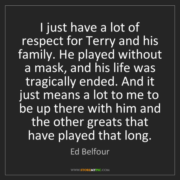Ed Belfour: I just have a lot of respect for Terry and his family....