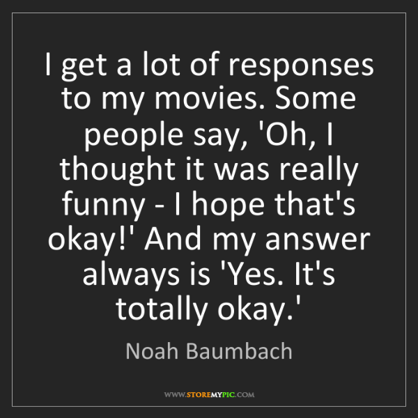 Noah Baumbach: I get a lot of responses to my movies. Some people say,...
