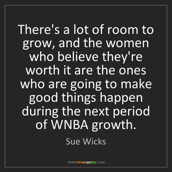 Sue Wicks: There's a lot of room to grow, and the women who believe...