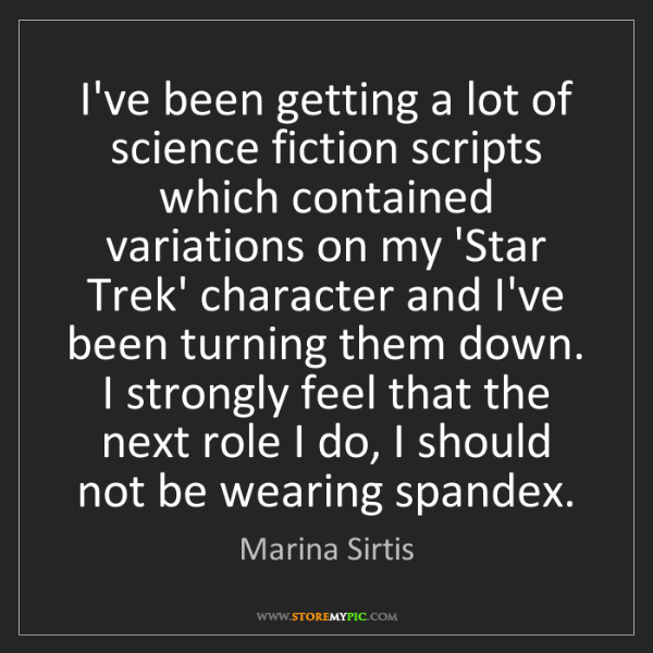 Marina Sirtis: I've been getting a lot of science fiction scripts which...