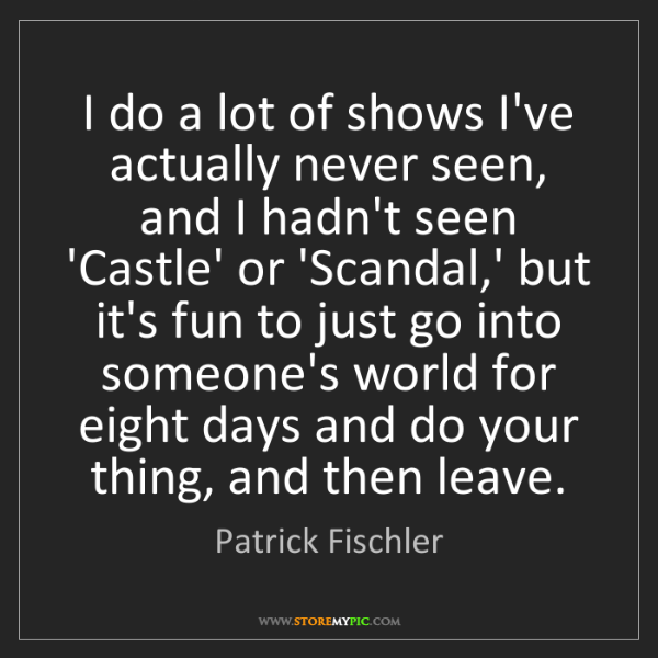 Patrick Fischler: I do a lot of shows I've actually never seen, and I hadn't...