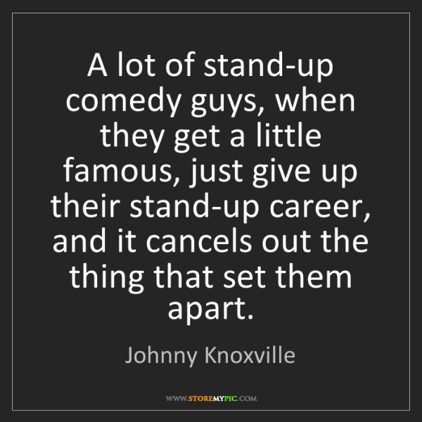 Johnny Knoxville: A lot of stand-up comedy guys, when they get a little...
