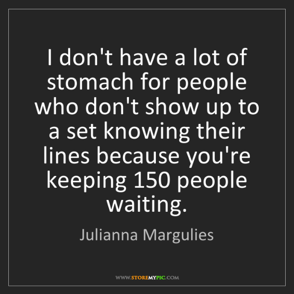 Julianna Margulies: I don't have a lot of stomach for people who don't show...