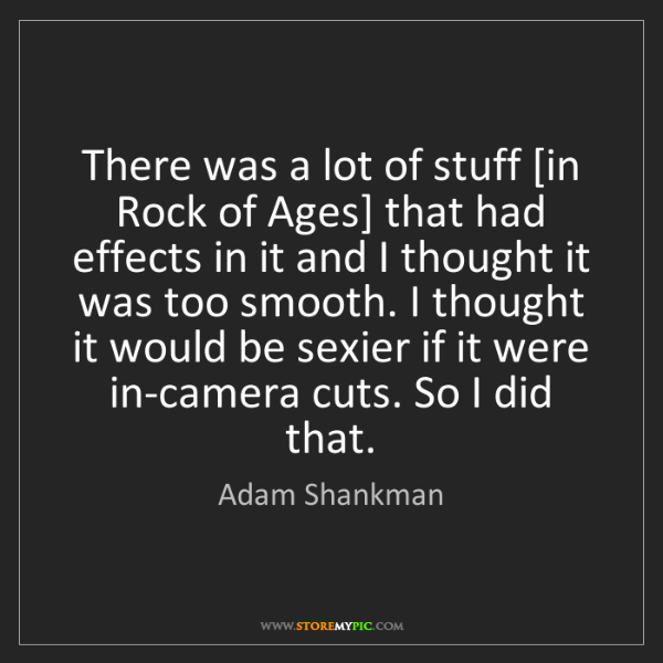 Adam Shankman: There was a lot of stuff [in Rock of Ages] that had effects...