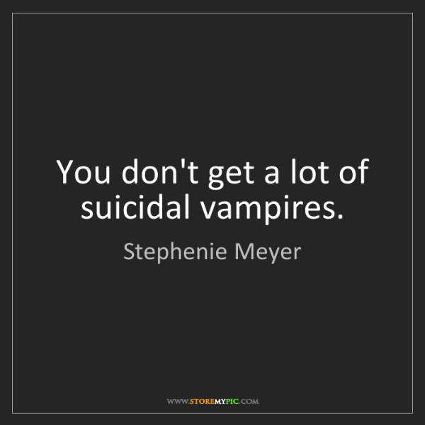 Stephenie Meyer: You don't get a lot of suicidal vampires.